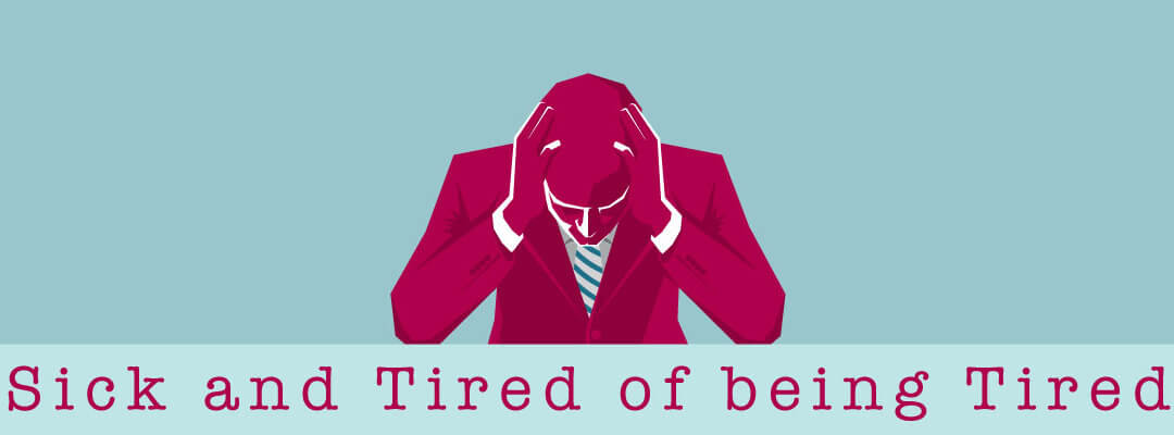 Sick and Tired of being Tired